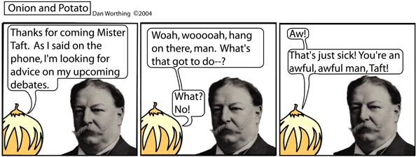 You see, Taft is from Cincinnati.  Get it? CINCINNATI